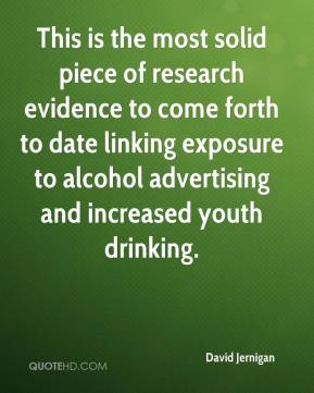 David Jernigan - This is the most solid piece of research evidence to come forth to date linking exposure to alcohol advertising and increased youth drinking.