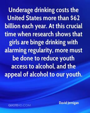 David Jernigan - Underage drinking costs the United States more than $62 billion each year. At this crucial time when research shows that girls are binge drinking with alarming regularity, more must be done to reduce youth access to alcohol, and the appeal of alcohol to our youth.