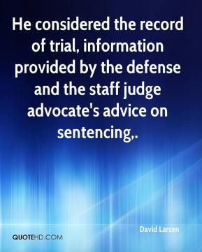 David Larsen - He considered the record of trial, information provided by the defense and the staff judge advocate's advice on sentencing.