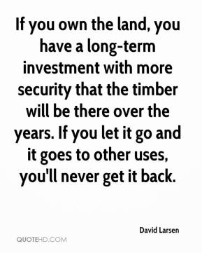 If you own the land, you have a long-term investment with more security that the timber will be there over the years. If you let it go and it goes to other uses, you'll never get it back.