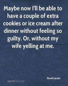 David Larsen - Maybe now I'll be able to have a couple of extra cookies or ice cream after dinner without feeling so guilty. Or, without my wife yelling at me.