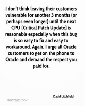David Litchfield - I don't think leaving their customers vulnerable for another 3 months (or perhaps even longer) until the next CPU [Critical Patch Update] is reasonable especially when this bug is so easy to fix and easy to workaround. Again, I urge all Oracle customers to get on the phone to Oracle and demand the respect you paid for.
