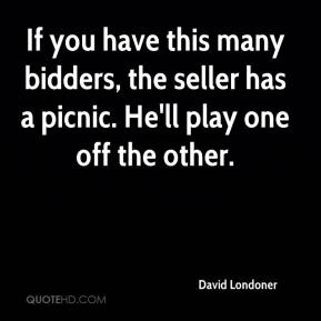 David Londoner - If you have this many bidders, the seller has a picnic. He'll play one off the other.