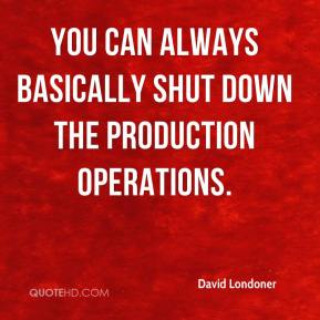 David Londoner - You can always basically shut down the production operations.