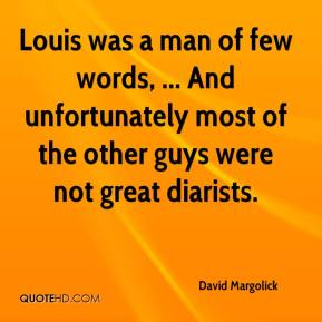 Louis was a man of few words, ... And unfortunately most of the other guys were not great diarists.