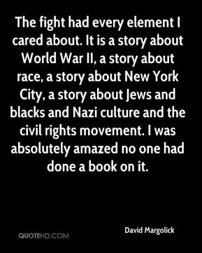 The fight had every element I cared about. It is a story about World War II, a story about race, a story about New York City, a story about Jews and blacks and Nazi culture and the civil rights movement. I was absolutely amazed no one had done a book on it.