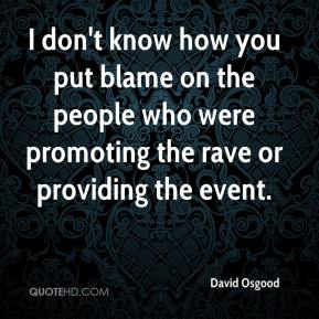David Osgood - I don't know how you put blame on the people who were promoting the rave or providing the event.