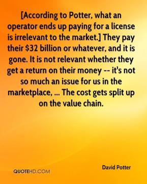 David Potter - [According to Potter, what an operator ends up paying for a license is irrelevant to the market.] They pay their $32 billion or whatever, and it is gone. It is not relevant whether they get a return on their money -- it's not so much an issue for us in the marketplace, ... The cost gets split up on the value chain.