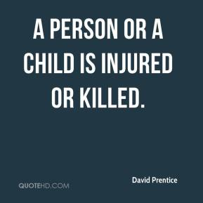 David Prentice - a person or a child is injured or killed.