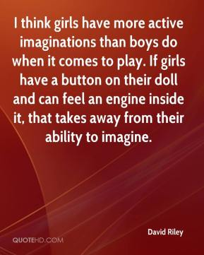 David Riley - I think girls have more active imaginations than boys do when it comes to play. If girls have a button on their doll and can feel an engine inside it, that takes away from their ability to imagine.