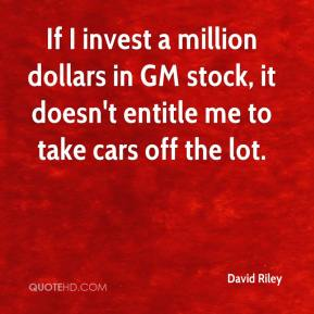 David Riley - If I invest a million dollars in GM stock, it doesn't entitle me to take cars off the lot.