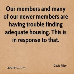 David Riley - Our members and many of our newer members are having trouble finding adequate housing. This is in response to that.