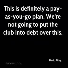 This is definitely a pay-as-you-go plan. We're not going to put the club into debt over this.