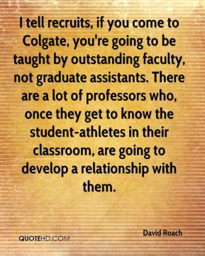 David Roach - I tell recruits, if you come to Colgate, you're going to be taught by outstanding faculty, not graduate assistants. There are a lot of professors who, once they get to know the student-athletes in their classroom, are going to develop a relationship with them.