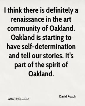 David Roach - I think there is definitely a renaissance in the art community of Oakland. Oakland is starting to have self-determination and tell our stories. It's part of the spirit of Oakland.