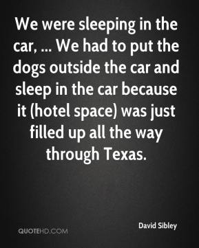 David Sibley - We were sleeping in the car, ... We had to put the dogs outside the car and sleep in the car because it (hotel space) was just filled up all the way through Texas.