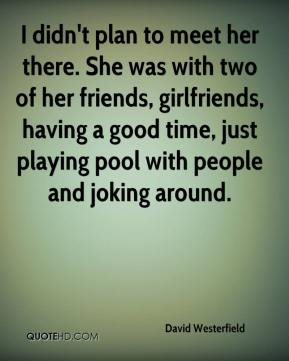 David Westerfield - I didn't plan to meet her there. She was with two of her friends, girlfriends, having a good time, just playing pool with people and joking around.