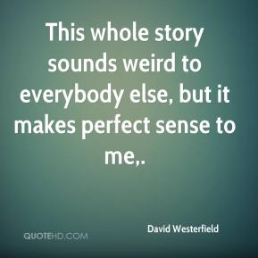 David Westerfield - This whole story sounds weird to everybody else, but it makes perfect sense to me.