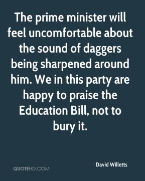 David Willetts - The prime minister will feel uncomfortable about the sound of daggers being sharpened around him. We in this party are happy to praise the Education Bill, not to bury it.