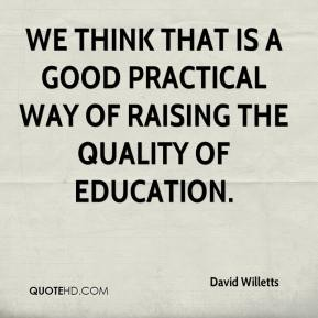 David Willetts - We think that is a good practical way of raising the quality of education.