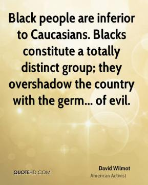 David Wilmot - Black people are inferior to Caucasians. Blacks constitute a totally distinct group; they overshadow the country with the germ... of evil.
