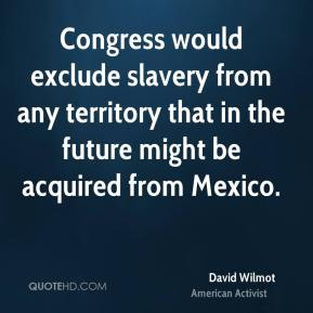 David Wilmot - Congress would exclude slavery from any territory that in the future might be acquired from Mexico.