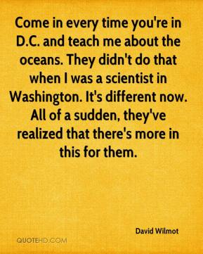 Come in every time you're in D.C. and teach me about the oceans. They didn't do that when I was a scientist in Washington. It's different now. All of a sudden, they've realized that there's more in this for them.