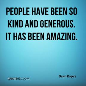 Dawn Rogers - People have been so kind and generous. It has been amazing.