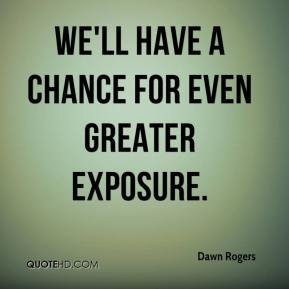 Dawn Rogers - We'll have a chance for even greater exposure.