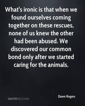 Dawn Rogers - What's ironic is that when we found ourselves coming together on these rescues, none of us knew the other had been abused. We discovered our common bond only after we started caring for the animals.