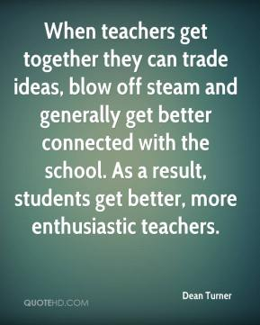 Dean Turner - When teachers get together they can trade ideas, blow off steam and generally get better connected with the school. As a result, students get better, more enthusiastic teachers.