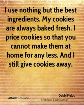 Debbi Fields - I use nothing but the best ingredients. My cookies are always baked fresh. I price cookies so that you cannot make them at home for any less. And I still give cookies away.