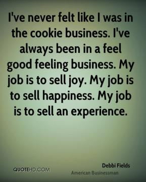 Debbi Fields - I've never felt like I was in the cookie business. I've always been in a feel good feeling business. My job is to sell joy. My job is to sell happiness. My job is to sell an experience.