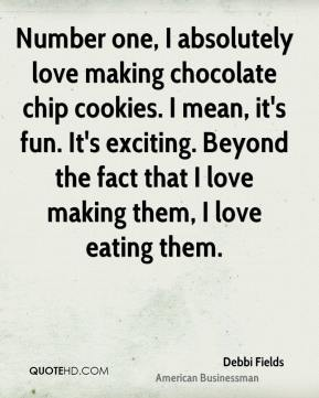 Debbi Fields - Number one, I absolutely love making chocolate chip cookies. I mean, it's fun. It's exciting. Beyond the fact that I love making them, I love eating them.