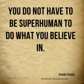 Debbi Fields - You do not have to be superhuman to do what you believe in.