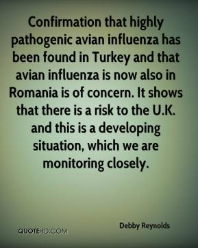 Confirmation that highly pathogenic avian influenza has been found in Turkey and that avian influenza is now also in Romania is of concern. It shows that there is a risk to the U.K. and this is a developing situation, which we are monitoring closely.