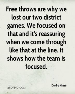 Deidre Hinze - Free throws are why we lost our two district games. We focused on that and it's reassuring when we come through like that at the line. It shows how the team is focused.