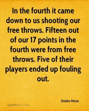 Deidre Hinze - In the fourth it came down to us shooting our free throws. Fifteen out of our 17 points in the fourth were from free throws. Five of their players ended up fouling out.