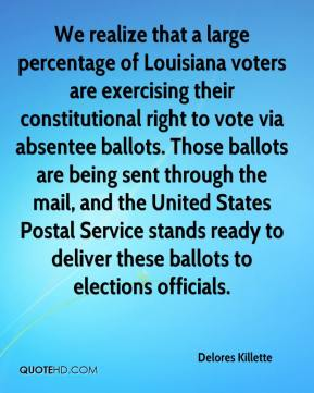 Delores Killette - We realize that a large percentage of Louisiana voters are exercising their constitutional right to vote via absentee ballots. Those ballots are being sent through the mail, and the United States Postal Service stands ready to deliver these ballots to elections officials.