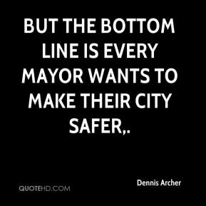 Dennis Archer - But the bottom line is every mayor wants to make their city safer.