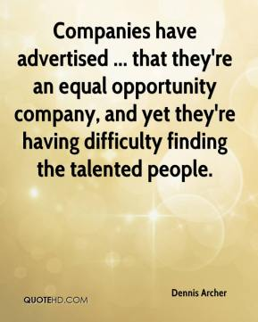 Dennis Archer - Companies have advertised ... that they're an equal opportunity company, and yet they're having difficulty finding the talented people.