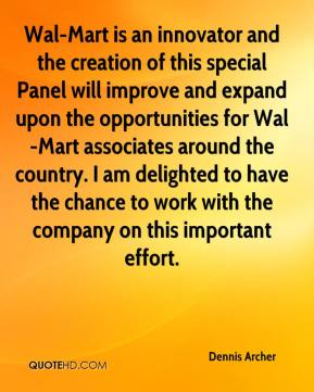 Dennis Archer - Wal-Mart is an innovator and the creation of this special Panel will improve and expand upon the opportunities for Wal-Mart associates around the country. I am delighted to have the chance to work with the company on this important effort.