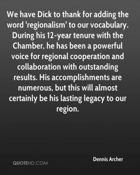 Dennis Archer - We have Dick to thank for adding the word 'regionalism' to our vocabulary. During his 12-year tenure with the Chamber, he has been a powerful voice for regional cooperation and collaboration with outstanding results. His accomplishments are numerous, but this will almost certainly be his lasting legacy to our region.