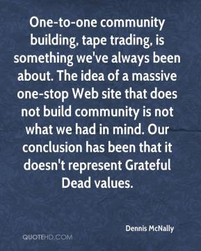 Dennis McNally - One-to-one community building, tape trading, is something we've always been about. The idea of a massive one-stop Web site that does not build community is not what we had in mind. Our conclusion has been that it doesn't represent Grateful Dead values.