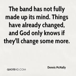 Dennis McNally - The band has not fully made up its mind. Things have already changed, and God only knows if they'll change some more.