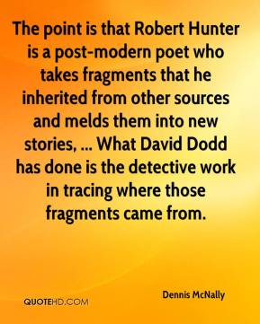 Dennis McNally - The point is that Robert Hunter is a post-modern poet who takes fragments that he inherited from other sources and melds them into new stories, ... What David Dodd has done is the detective work in tracing where those fragments came from.