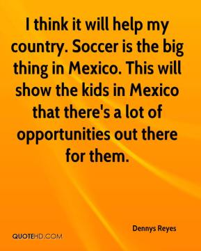 Dennys Reyes - I think it will help my country. Soccer is the big thing in Mexico. This will show the kids in Mexico that there's a lot of opportunities out there for them.