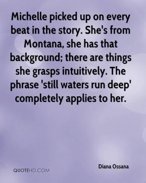 Diana Ossana - Michelle picked up on every beat in the story. She's from Montana, she has that background; there are things she grasps intuitively. The phrase 'still waters run deep' completely applies to her.