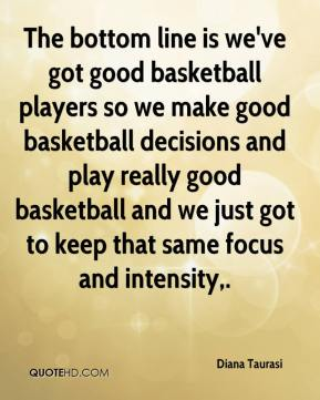 Diana Taurasi - The bottom line is we've got good basketball players so we make good basketball decisions and play really good basketball and we just got to keep that same focus and intensity.