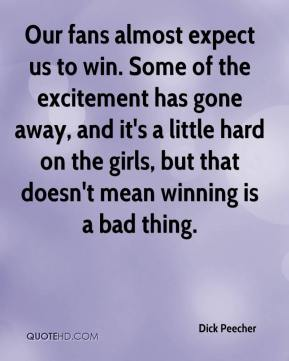 Dick Peecher - Our fans almost expect us to win. Some of the excitement has gone away, and it's a little hard on the girls, but that doesn't mean winning is a bad thing.